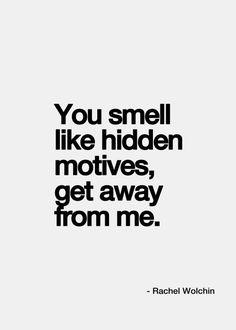 You smell like hidden motives. Get away