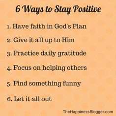 6 ways to stay positive: have faith in God's plan, Give it all up to Him, Practice daily gratitude, Focus on helping others, Find something funny, Let it all out.