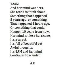 And her mind wanders. She tends to think about something that happened 5 years ago, or something that happened 2 hours ago or something that could happen 10 years from now. Her mind is like a hurricane It's a wreck. It's full of beautiful yet awful thoughts. It's 1am and her mind continues to wander.