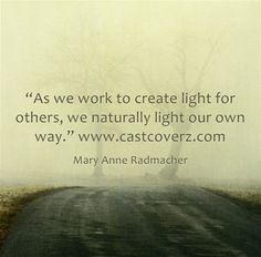 "Feel Good Quote:  ""As we work to create light for others, we naturally light our own way."" ~Mary Anne Radmacher"