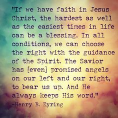 From Elder Eyring's talk: Mountains to Climb. Such a beautiful message of faith that can help us learn to endure any trial that comes our way