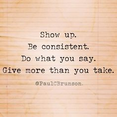 Show up, that is doing more than most! Be consistant,uhhuh... Do what you say, that is a big one!, Give more than you take? Unheard of sometimes! :)