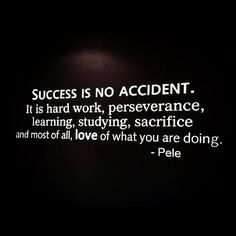 Success is no accident. It is hard work, perseverance, learning, learning, studying, sacrifice and most of all, love of what you are doing. -Pele