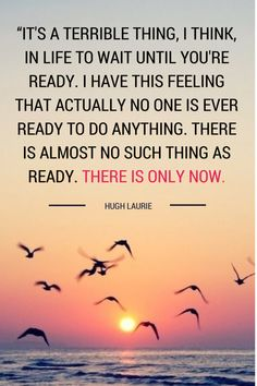 """It's a terrible thing, I think, in life to wait until you're ready. I have this feeling now that actually no one is ever ready to do anything. There is almost no such thing as ready. There is only now. And you may as well do it now. Generally speaking, now is as good a time as any."" – Hugh Laurie #quote #now #happyhumpday"