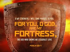 O my Strength, I will sing praises to you, for you, O God are my fortress, the God who shows me steadfast love. Psalm 59:17
