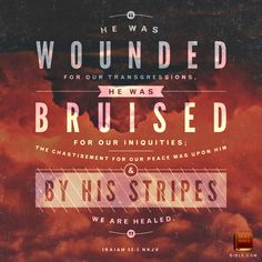 But he was pierced for our transgressions; he was crushed for our iniquities; upon him was the chastisement that brought us peace, and with his wounds we are healed. (Isaiah 53:5)