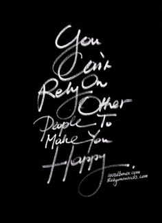 """You can't rely on Other People to make you happy."" ★❤★ (I call them O.P.s! Love this truthful quote and the typography, too ...)"