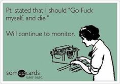"""Free and Funny Nurses Week Ecard: Pt. stated that I should """"Go Fuck myself, and die."""" Will continue to monitor. Create and send your own custom Nurses Week ecard. Social Work Quotes, Social Work Humor, Social Worker Memes, Medical Social Work, Psych Nurse, Nurse Jokes, Rn Nurse, Nurse Life, New Nurse Humor"""