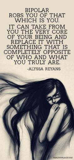 Quote on bipolar: Bipolar robs you of that which is you. It can take from you the very core of your being and replace it with something that is completely opposite of who and what you truly are. -Alyssa Reyans.  www.HealthyPlace.com