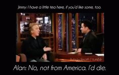 """Jimmy: """"I have a little tea here, if you'd like some, too."""" Alan: """"No, not from America. I'd die."""""""