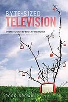 Byte-sized television : create your own tv series for the Internet by NA @ 808.066 B81 2011