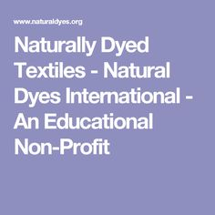 Naturally Dyed Textiles - Natural Dyes International - An international non-profit organized to research natural dyes and pigments, share information and educate the public about the history and use of these natural materials Non Profit, Dyes, Natural Materials, Textiles, Plant, Education, Nature, Educational Illustrations, Learning