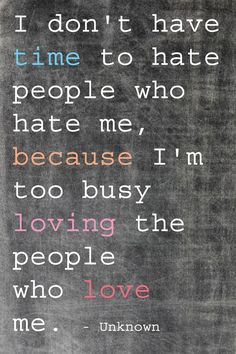 I don't have time to hate the people who hate me because I'm busy loving the people who love me ~