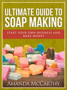 Ultimate Guide to Soapmaking - How to Start Your Own Soap Business and Be Successful at It