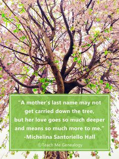 """A mother's last name may not get carried down the tree, but her love goes so much deeper and means so much more to me."" ~ Michelina Santoriello Hall (Teach Me Genealogy)"