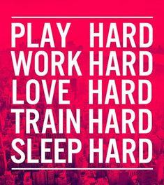 Play hard, work hard, love hard, train hard, sleep hard