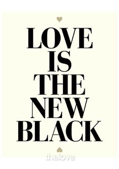 Love is the new black. No, it's better. And it brings the LIGHT.
