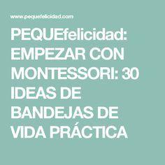 PEQUEfelicidad: EMPEZAR CON MONTESSORI: 30 IDEAS DE BANDEJAS DE VIDA PRÁCTICA
