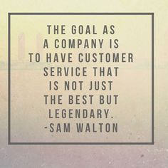 The goal as a company is to have customer service that is not just the best but legendary~ Sam Walton #CustomerService