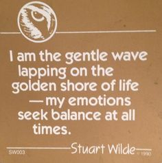 I am the gentle wave lapping on the golden shore of life -- my emotions seek balance at all times. ~ Stuart Wilde (1990) Bird Watcher Reveals Controversial Missing Link You NEED To Know To Manifest The Life You've Always Dreamed Of... http://vibrational-manifestation-today-vm.blogspot.com?prod=UdnKDnVq