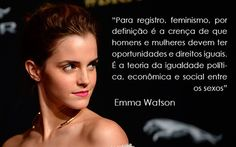 """""""Para registro, feminismo, por definição é a crença de que homens e mulheres devem ter oportunidades e direitos iguais. É a teoria da igualdade política, econômica e social entre os sexos"""" - Emma Watson, atriz, discurso sobre igualdade da ONU."""