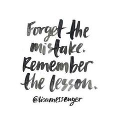 Forget the mistake, remember the lesson.