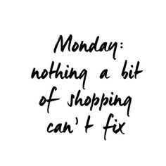 Monday... Nothing a bit of shopping can't fix ;)