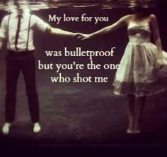 My love for you was bullet proof, but you're the one who shot me.