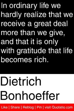 Dietrich Bonhoeffer - In ordinary life we hardly realize that we receive a great deal more than we give, and that it is only with gratitude that life becomes rich. #quotations #quotes