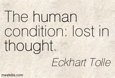 Eckhart Tolle: The human condition: lost in thought. thought, human. Meetville Quotes