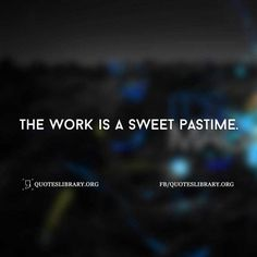 The Work Is A Sweet Pastime