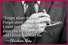 """Forget about the rules. Forget about those details for tonight. I want you. I've wanted you since you fell into my office, and I know you want me."" — Christian Grey"