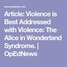 Article: Violence is Best Addressed with Violence: The Alice in Wonderland Syndrome. | OpEdNews