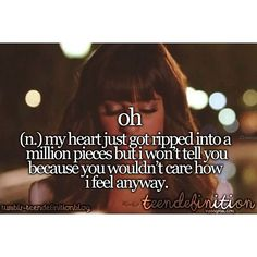 oh: (n.) - my heart just got ripped into a million pieces but I won't tell you because you wouldn't care how I feel anyway