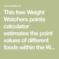 This free Weight Watchers points calculator estimates the point values of different foods within the Weight Watchers' point system. It also provides tables for point values associated with common foods, as well as typical point allotments based on body weight. Compare past Weight Watchers systems, or explore hundreds of other calculators addressing fitness, health, math, and finance.