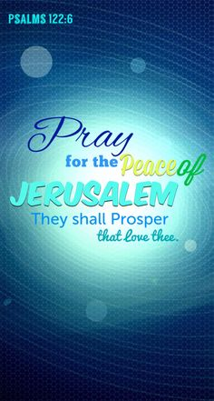 Pray for the peace of Jerusalem. They shall prosper that love there.  Psalm 122:6