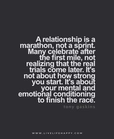 """A relationship is a marathon, not a sprint. Many celebrate after the first mile, not realizing that the real trials come later. It's not about how strong you start. It's about your mental and emotional conditioning to finish the race."" - Tony Gaskins"