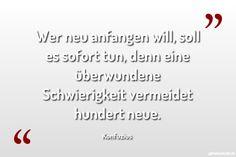 Wer neu anfangen will, soll es sofort tun, denn eine überwundene Schwierigkeit vermeidet hundert neue. ... gefunden auf https://www.geheimekraft.de/spruch/408