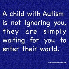 I have three boys on the spectrum, and this is very true.  Also, autism does not equal mental retardation; some kids have both, but not all.