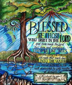Blessed is the man who trusts in YHVH; YHVH will be his security. He will be like a tree planted near water; it spreads out its roots by the river; it does not notice when heat comes; and its foliage is luxuriant; it is not anxious in a year of drought but keeps on yielding fruit. Jeremiah 17:7-8