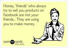Oh my gosh! THE TRUTH!!! Everyone post nonstop selling crap on Facebook and when you're interested they'll take your money in a heartbeat but when you're not handing them your money they're never available to talk or actually be a real friend!