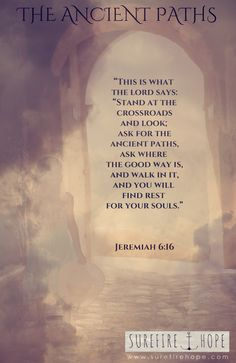 "The Ancient Paths - We know the way home - the narrow road - Surefire Hope - Bible STUDY | www.surefirehope.com | At the crossroads we are to ask for the ancient paths, ask where the good way is (Jeremiah 6:16) for it is there, where the paths meet, that wisdom takes her stand (Proverbs 8:3). We are to look straight, not swerving to the left or the right (Proverbs 4:25-27) and our ears will hear a voice behind us saying, ""This is the way; walk in it."" (Isaiah 30:20-21). When we trust in the…"