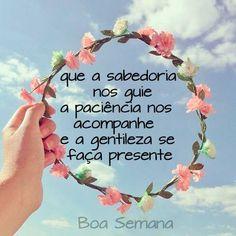 Que a sabedoria nos guie a paciência nos acompanhe e a gentileza se faça presente.