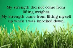 You may be knocked down, sometimes over and over, but you have to pick yourself up. Always pick your self up. :)