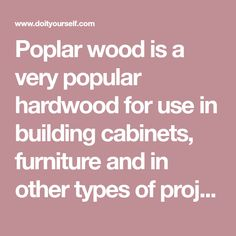 Poplar wood is a very popular hardwood for use in building cabinets, furniture and in other types of projects because of its relatively low cost.