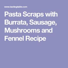 Pasta Scraps with Burrata, Sausage, Mushrooms and Fennel Recipe
