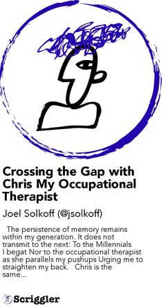 Crossing the Gap with Chris My Occupational Therapist by Joel Solkoff (@jsolkoff) https://scriggler.com/detailPost/story/119130   The persistence of memory remains within my generation. It does not transmit to the next: To the Millennials I begat Nor to the occupational therapist as she parallels my pushups Urging me to straighten my back.   Chris is the same...