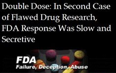 Double Dose: In Second Case of Flawed Drug Research, FDA Response Was Slow and Secretive  This week, we reported that the Food and Drug Administration left medicines on the market for years after discovering they were approved based on fraudulent studies by Cetero Research, which did testing for drug companies worldwide.