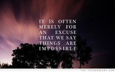 It is often merely for an excuse that we say things are impossible