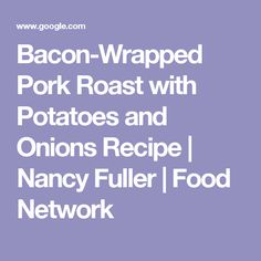 Bacon-Wrapped Pork Roast with Potatoes and Onions Recipe | Nancy Fuller | Food Network